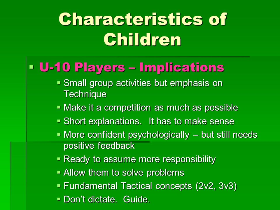 Characteristics of Children  U-10 Players – Implications  Small group activities but emphasis on Technique  Make it a competition as much as possible  Short explanations.