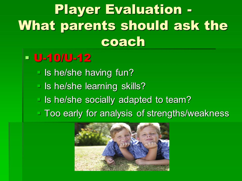 Player Evaluation - What parents should ask the coach  U-10/U-12  Is he/she having fun.