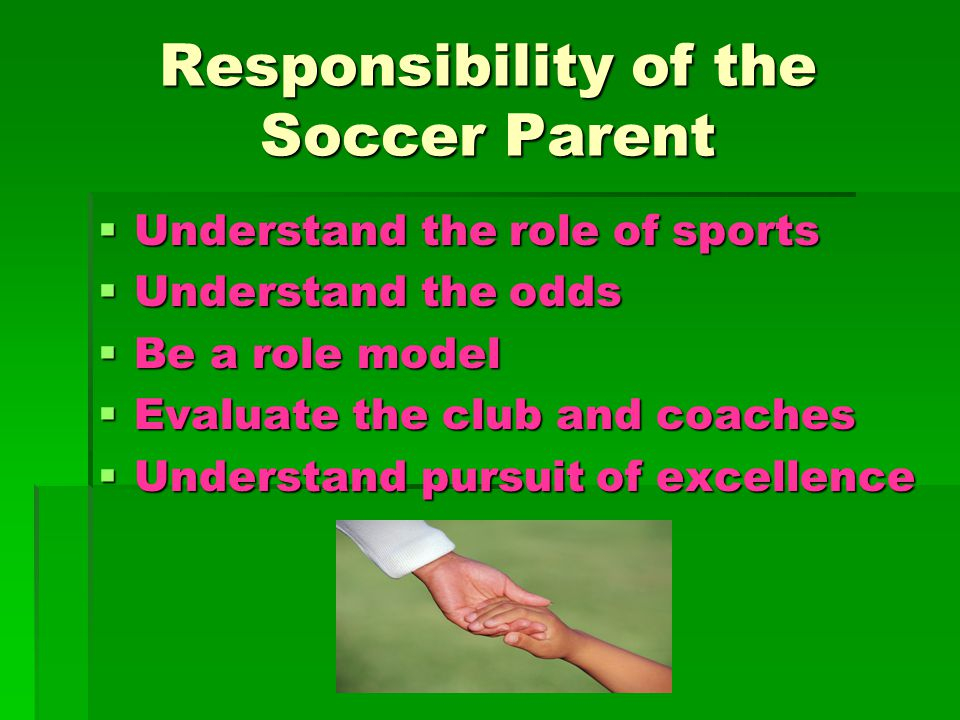 Responsibility of the Soccer Parent  Understand the role of sports  Understand the odds  Be a role model  Evaluate the club and coaches  Understand pursuit of excellence
