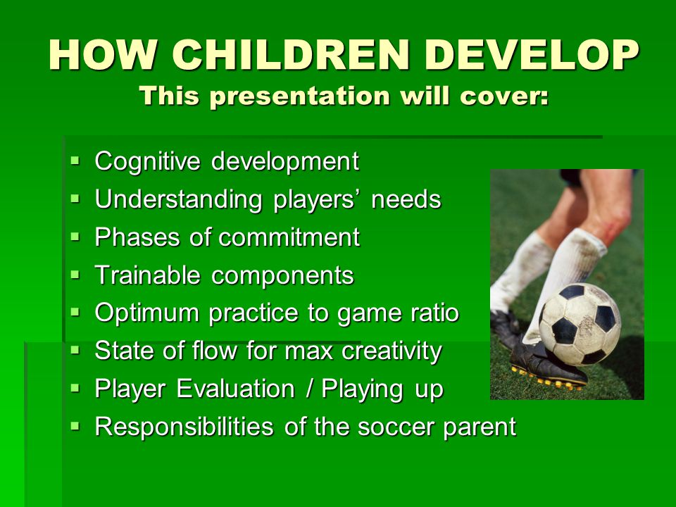 Characteristics of Children  U-14/U-16 Players - implications  Will quit soccer if it's not fun or fulfilling  Will be reluctant to open up to parents  Competition is highlight of sport  Might compensate for lower skill with aggression  Playing motivation is either social or goal- oriented.