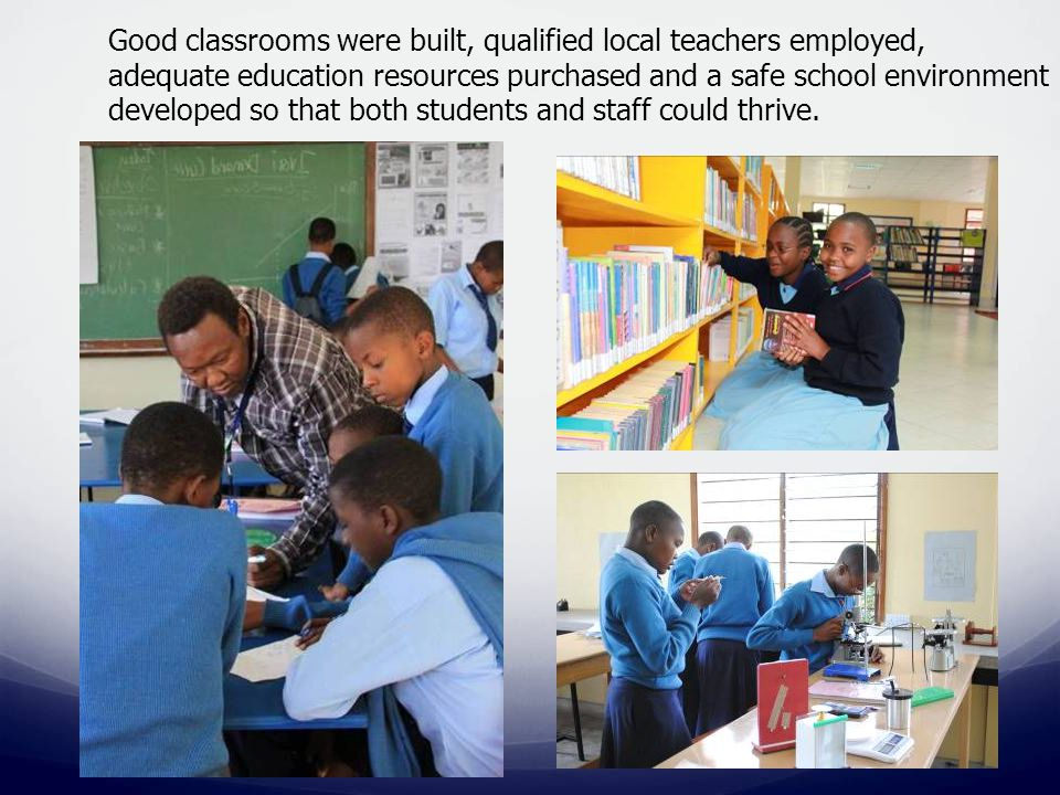 Good classrooms were built, qualified local teachers employed, adequate education resources purchased and a safe school environment developed so that