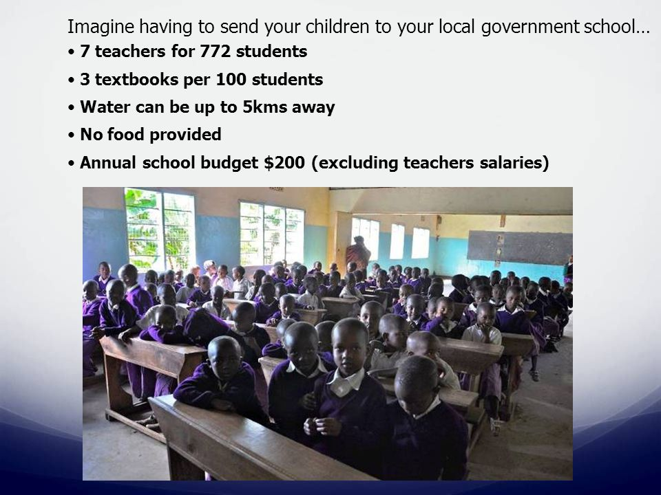 Imagine having to send your children to your local government school… 7 teachers for 772 students 3 textbooks per 100 students Water can be up to 5kms away No food provided Annual school budget $200 (excluding teachers salaries)