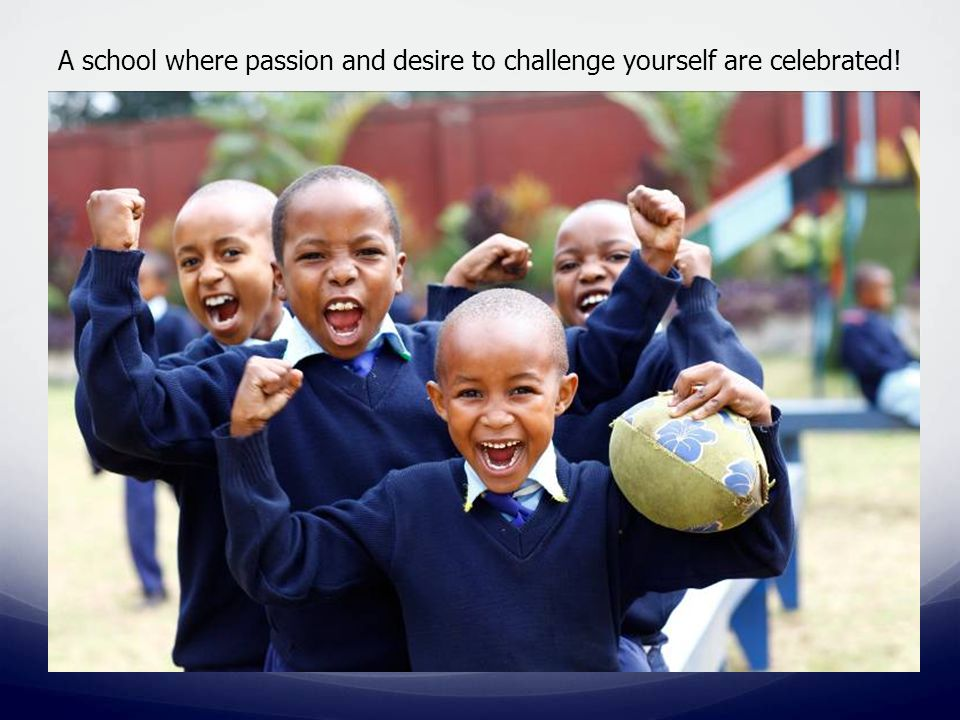 A school where passion and desire to challenge yourself are celebrated!