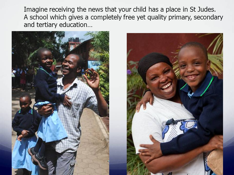 Imagine receiving the news that your child has a place in St Judes. A school which gives a completely free yet quality primary, secondary and tertiary