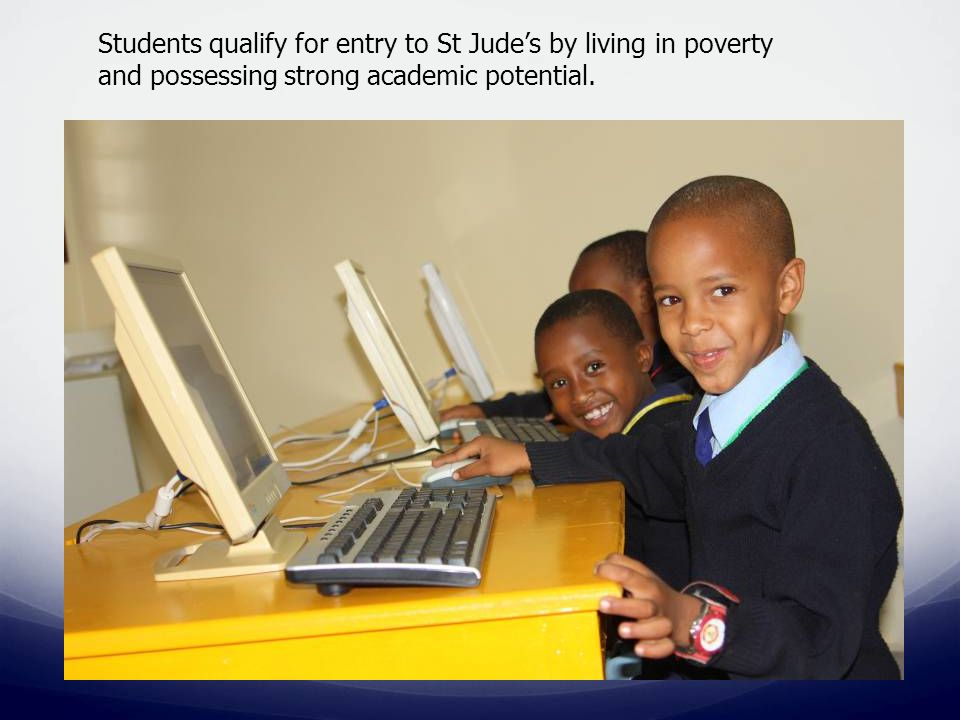 Students qualify for entry to St Jude's by living in poverty and possessing strong academic potential.