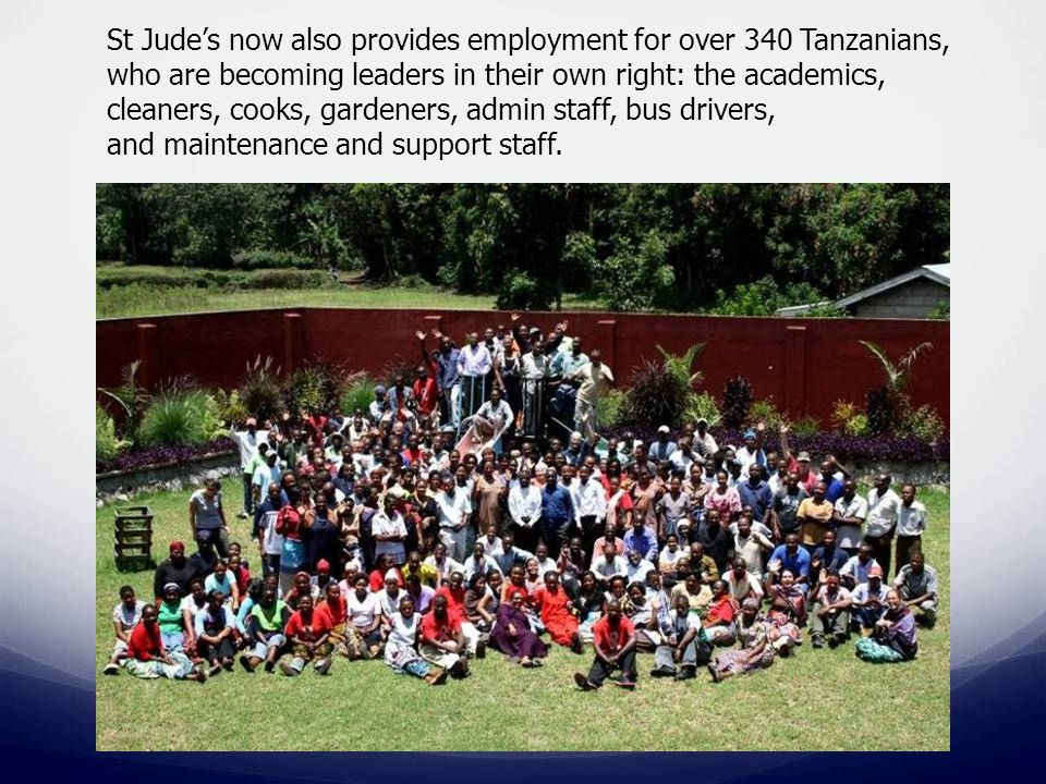 St Jude's now also provides employment for over 340 Tanzanians, who are becoming leaders in their own right: the academics, cleaners, cooks, gardeners