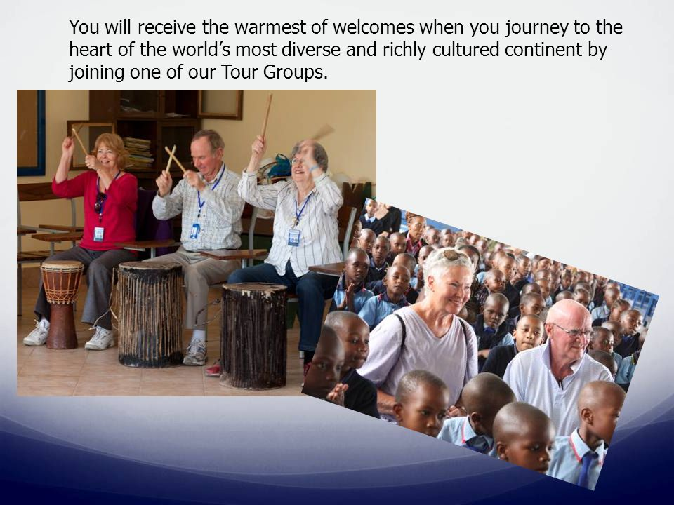 You will receive the warmest of welcomes when you journey to the heart of the world's most diverse and richly cultured continent by joining one of our Tour Groups.