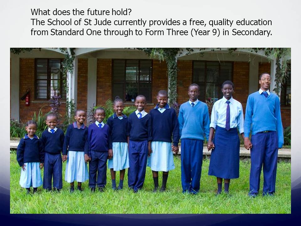 What does the future hold? The School of St Jude currently provides a free, quality education from Standard One through to Form Three (Year 9) in Seco