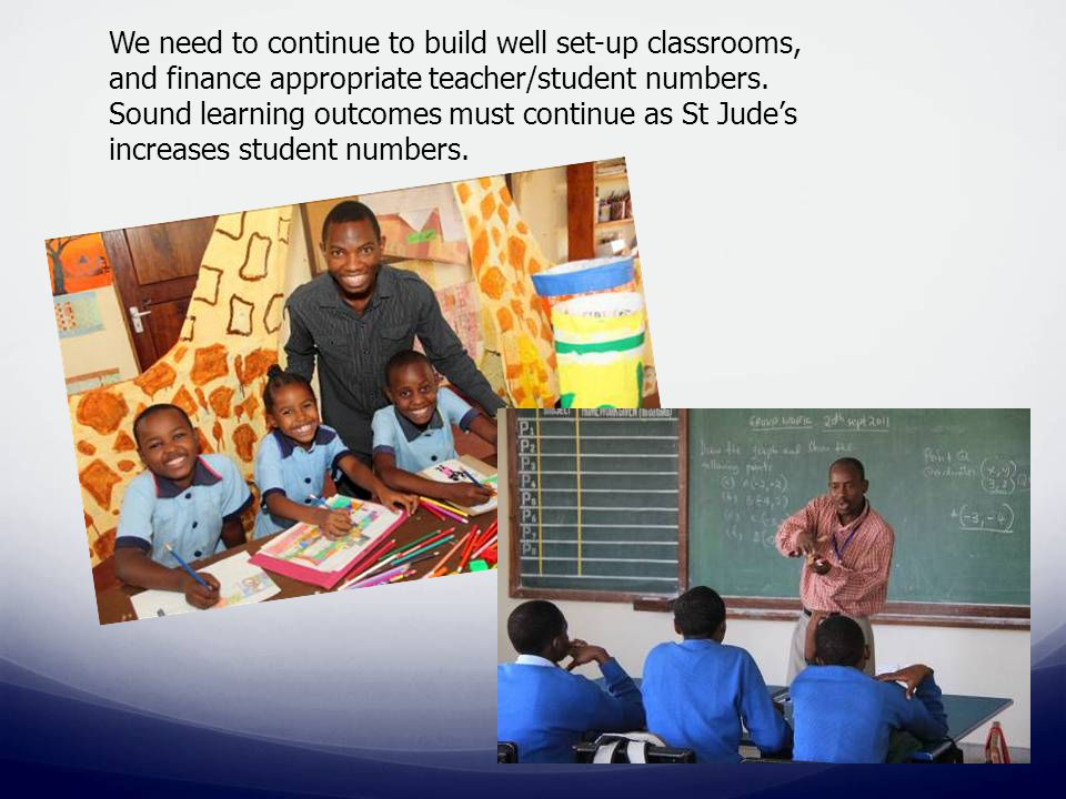We need to continue to build well set-up classrooms, and finance appropriate teacher/student numbers.