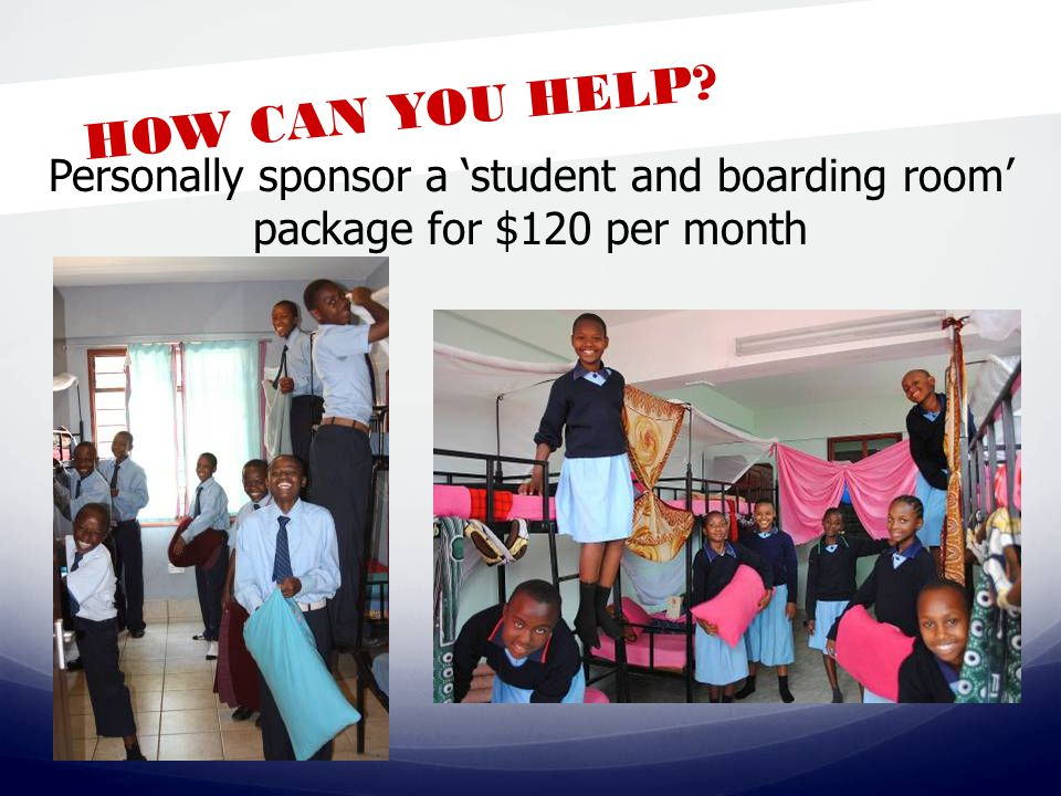 HOW CAN YOU HELP Personally sponsor a 'student and boarding room' package for $120 per month