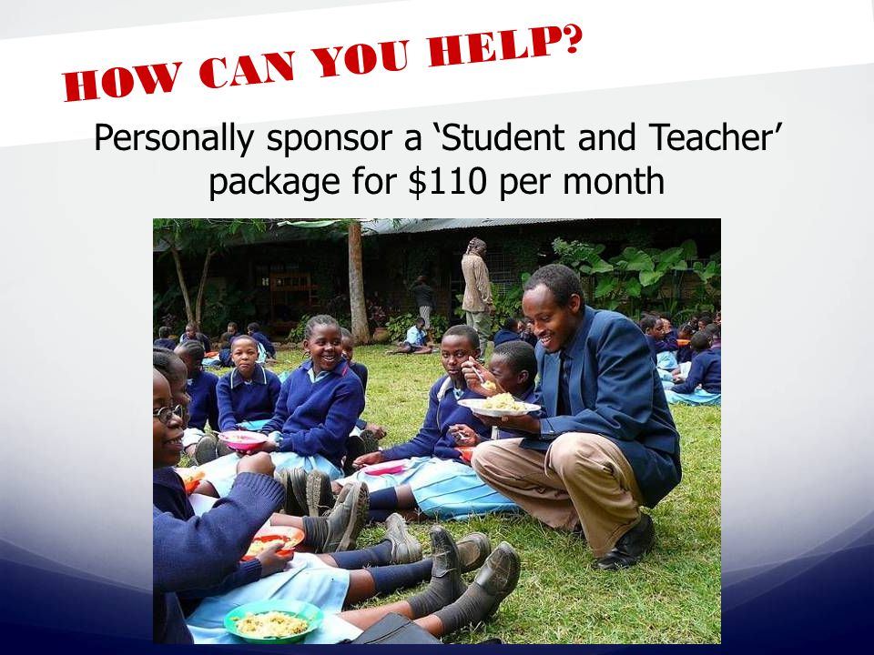 HOW CAN YOU HELP Personally sponsor a 'Student and Teacher' package for $110 per month
