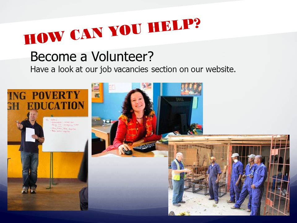 HOW CAN YOU HELP? Become a Volunteer? Have a look at our job vacancies section on our website.