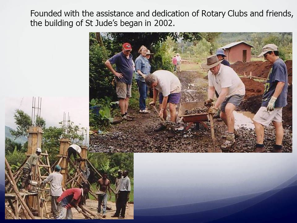Founded with the assistance and dedication of Rotary Clubs and friends, the building of St Jude's began in 2002.