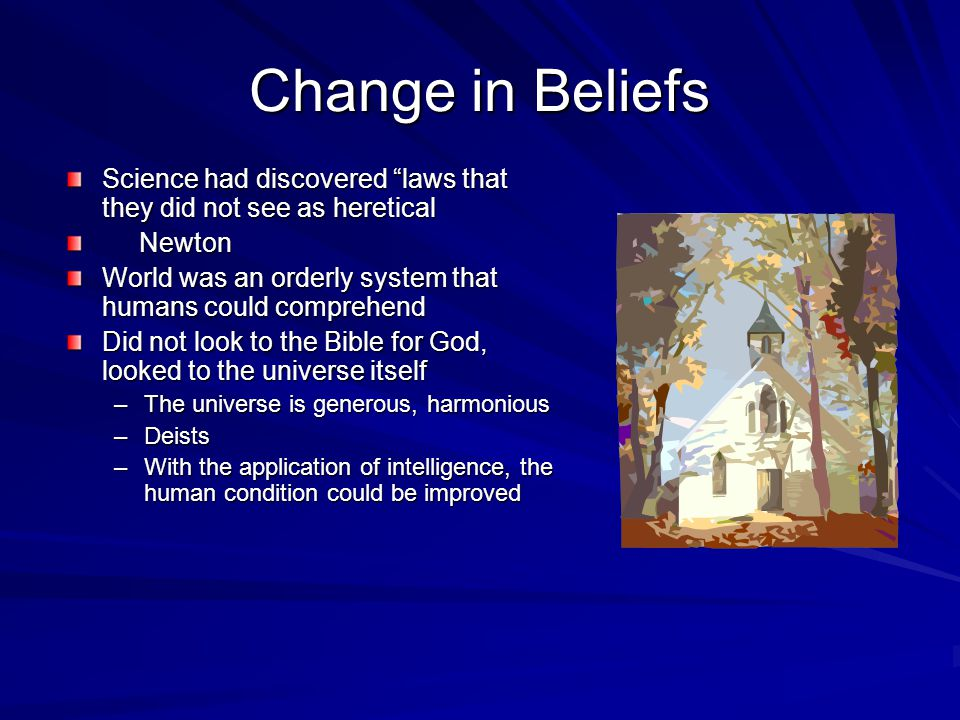Change in Beliefs Science had discovered laws that they did not see as heretical Newton Newton World was an orderly system that humans could comprehend Did not look to the Bible for God, looked to the universe itself –The universe is generous, harmonious –Deists –With the application of intelligence, the human condition could be improved
