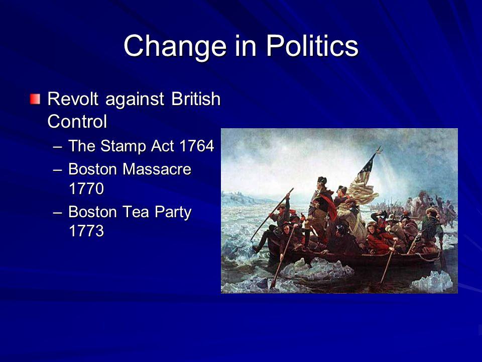 Change in Politics Revolt against British Control –The Stamp Act 1764 –Boston Massacre 1770 –Boston Tea Party 1773