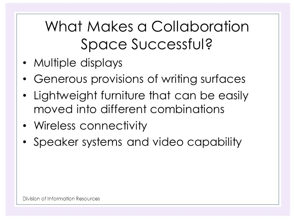 Division of Information Resources What Makes a Collaboration Space Successful? Multiple displays Generous provisions of writing surfaces Lightweight f