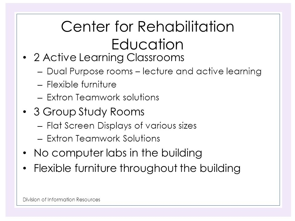 Division of Information Resources Center for Rehabilitation Education 2 Active Learning Classrooms – Dual Purpose rooms – lecture and active learning