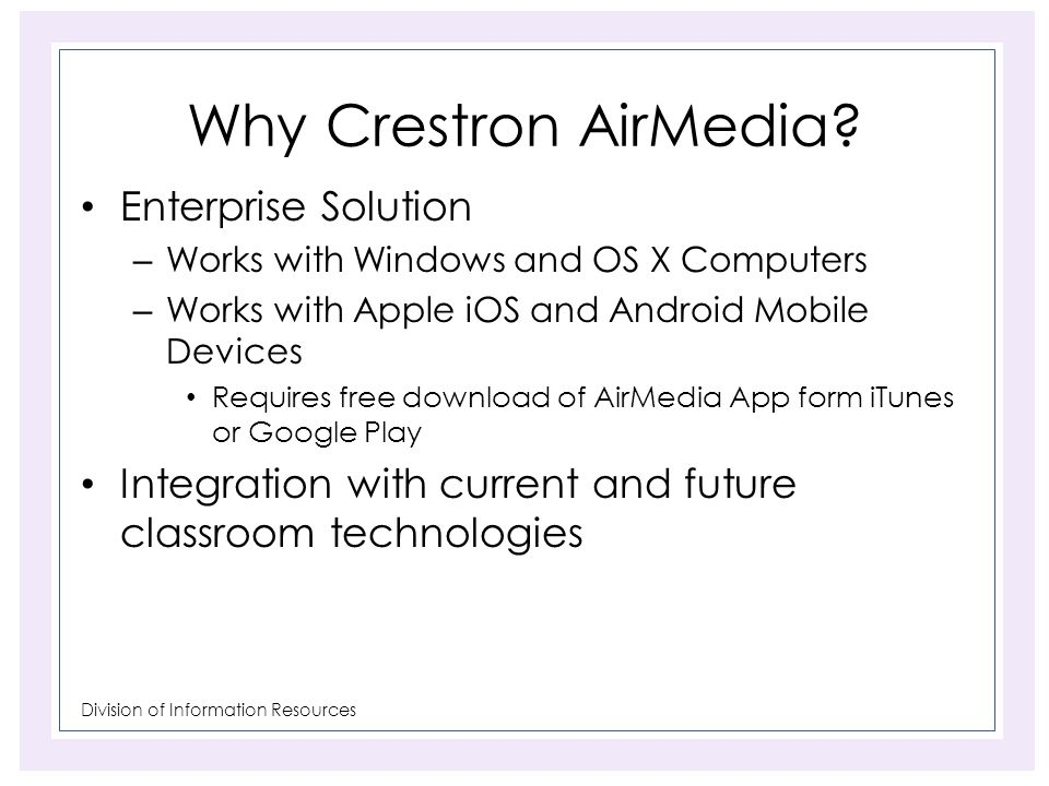 Division of Information Resources Why Crestron AirMedia? Enterprise Solution – Works with Windows and OS X Computers – Works with Apple iOS and Androi