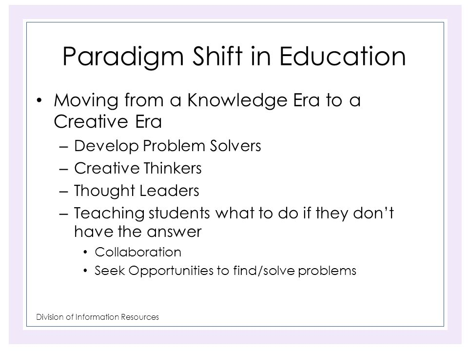 Division of Information Resources Paradigm Shift in Education Moving from a Knowledge Era to a Creative Era – Develop Problem Solvers – Creative Think