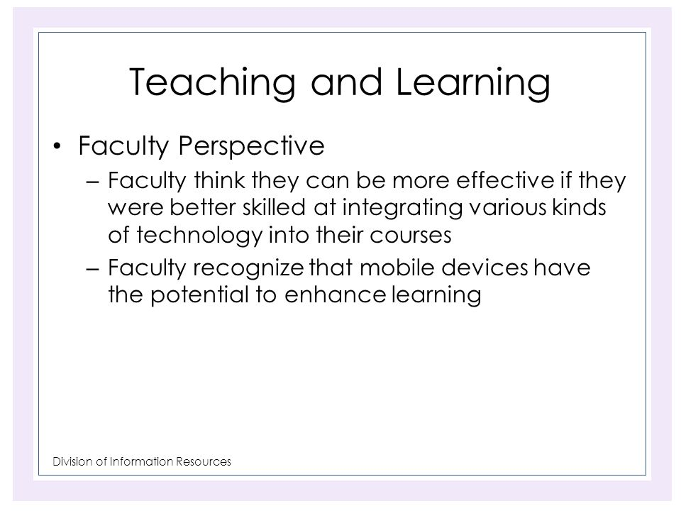 Division of Information Resources Teaching and Learning Faculty Perspective – Faculty think they can be more effective if they were better skilled at integrating various kinds of technology into their courses – Faculty recognize that mobile devices have the potential to enhance learning