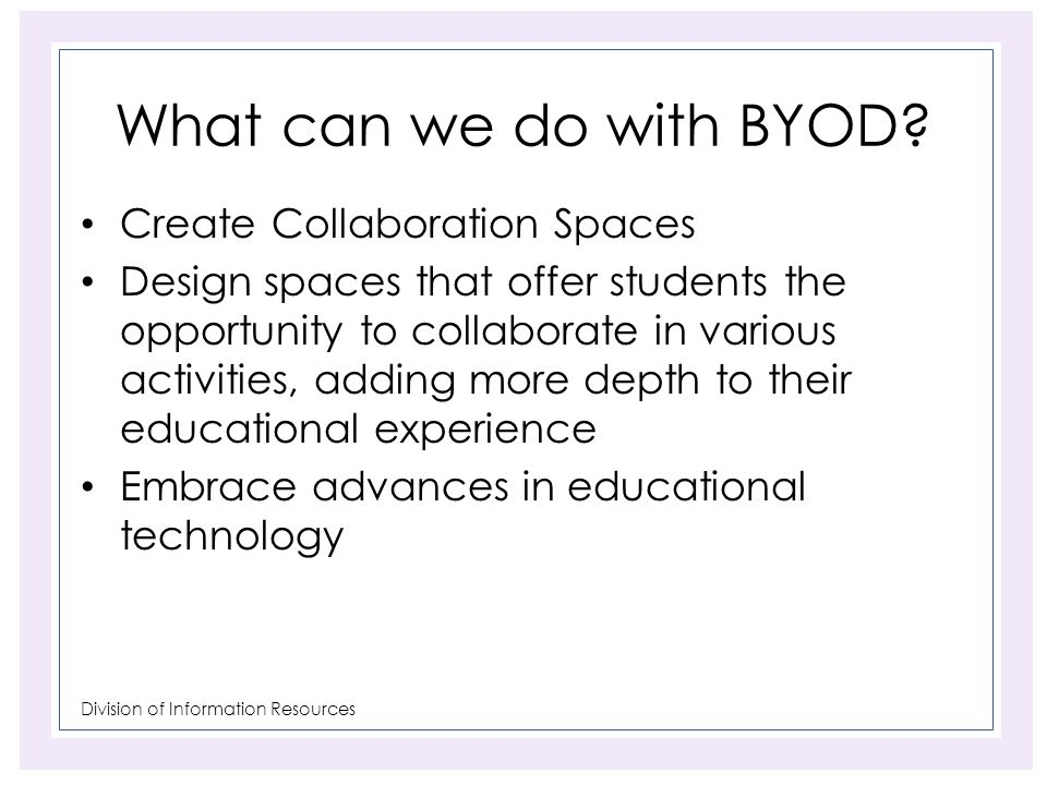 Division of Information Resources What can we do with BYOD? Create Collaboration Spaces Design spaces that offer students the opportunity to collabora