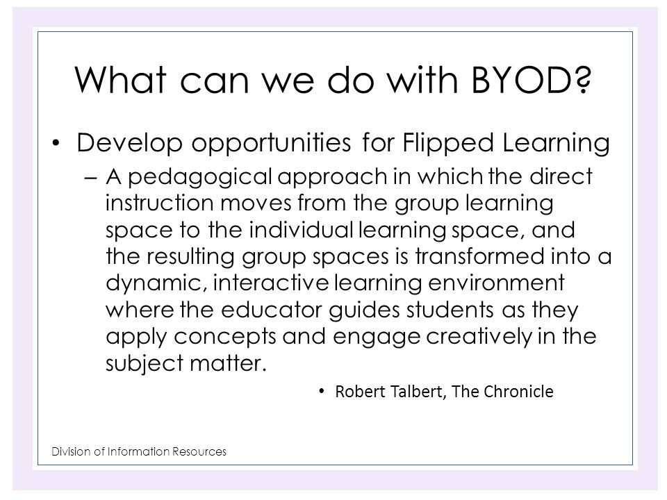 Division of Information Resources What can we do with BYOD? Develop opportunities for Flipped Learning – A pedagogical approach in which the direct in