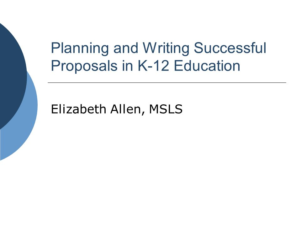 Planning and Writing Successful Proposals in K-12 Education Elizabeth Allen, MSLS