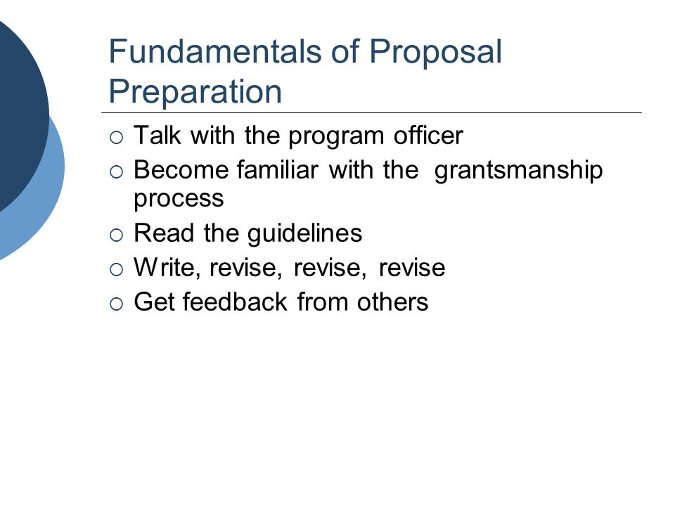 Fundamentals of Proposal Preparation  Talk with the program officer  Become familiar with the grantsmanship process  Read the guidelines  Write, r