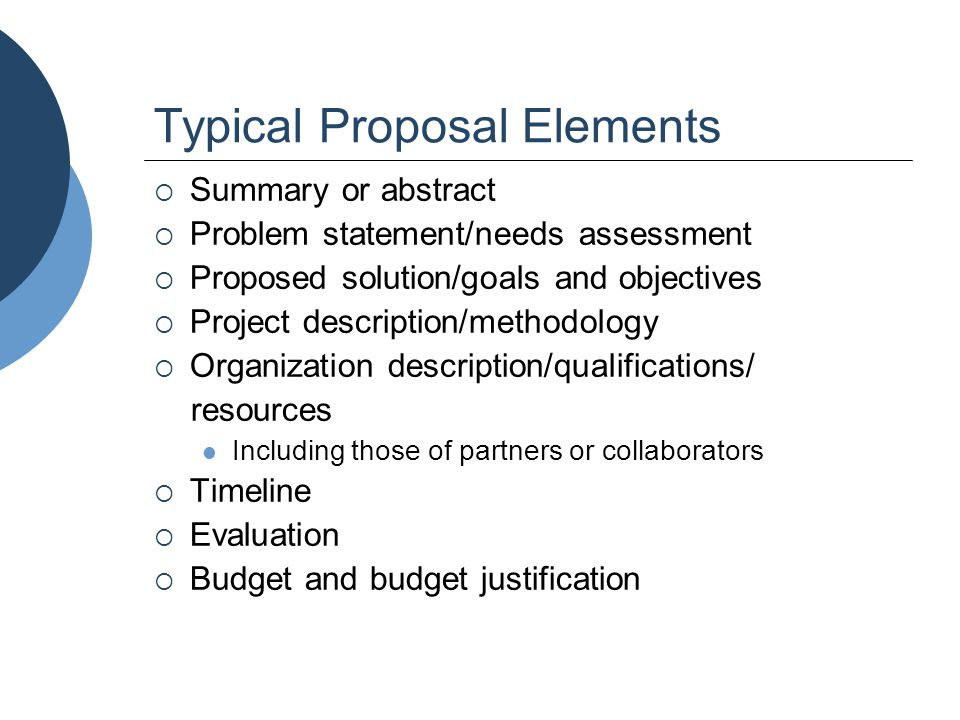 Typical Proposal Elements  Summary or abstract  Problem statement/needs assessment  Proposed solution/goals and objectives  Project description/me