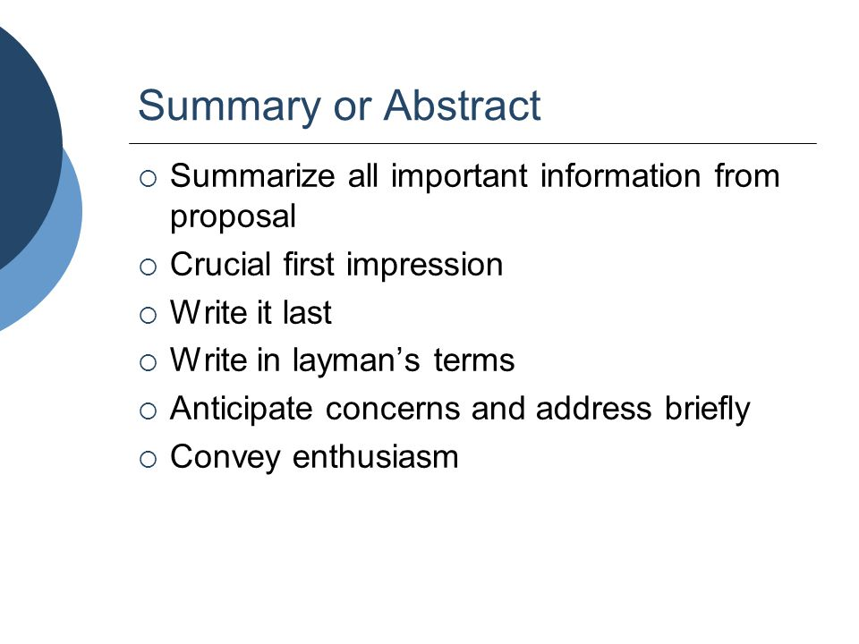 Summary or Abstract  Summarize all important information from proposal  Crucial first impression  Write it last  Write in layman's terms  Anticip