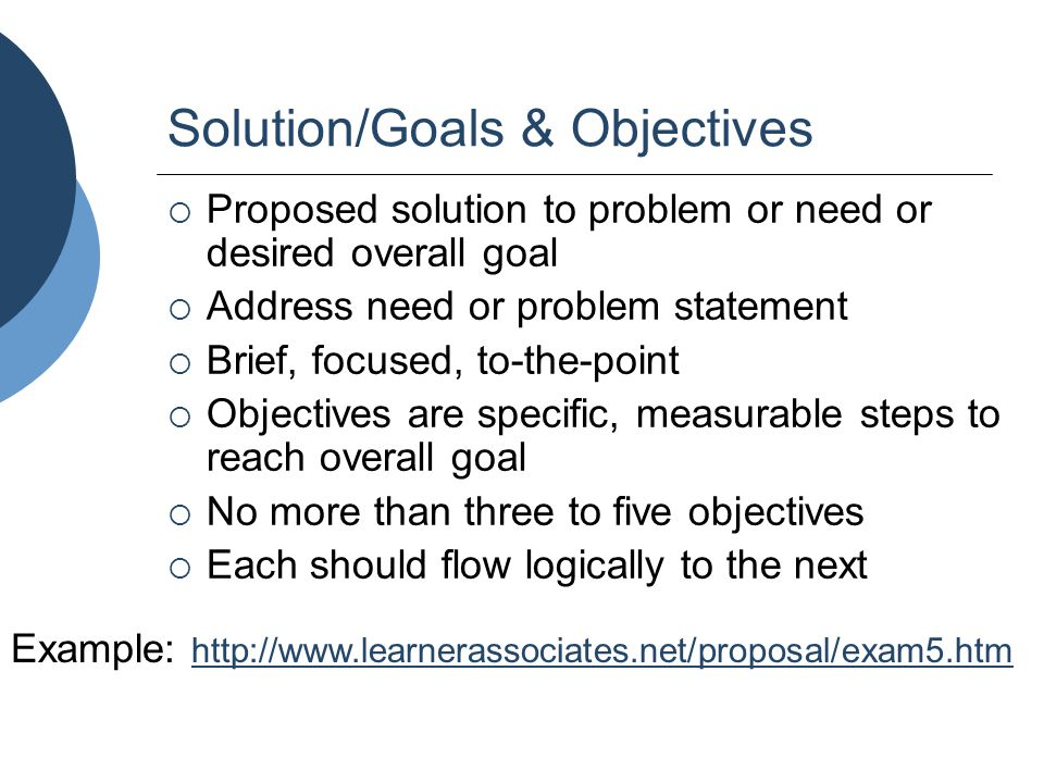Solution/Goals & Objectives  Proposed solution to problem or need or desired overall goal  Address need or problem statement  Brief, focused, to-th