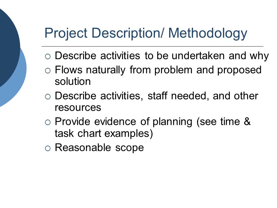 Project Description/ Methodology  Describe activities to be undertaken and why  Flows naturally from problem and proposed solution  Describe activi