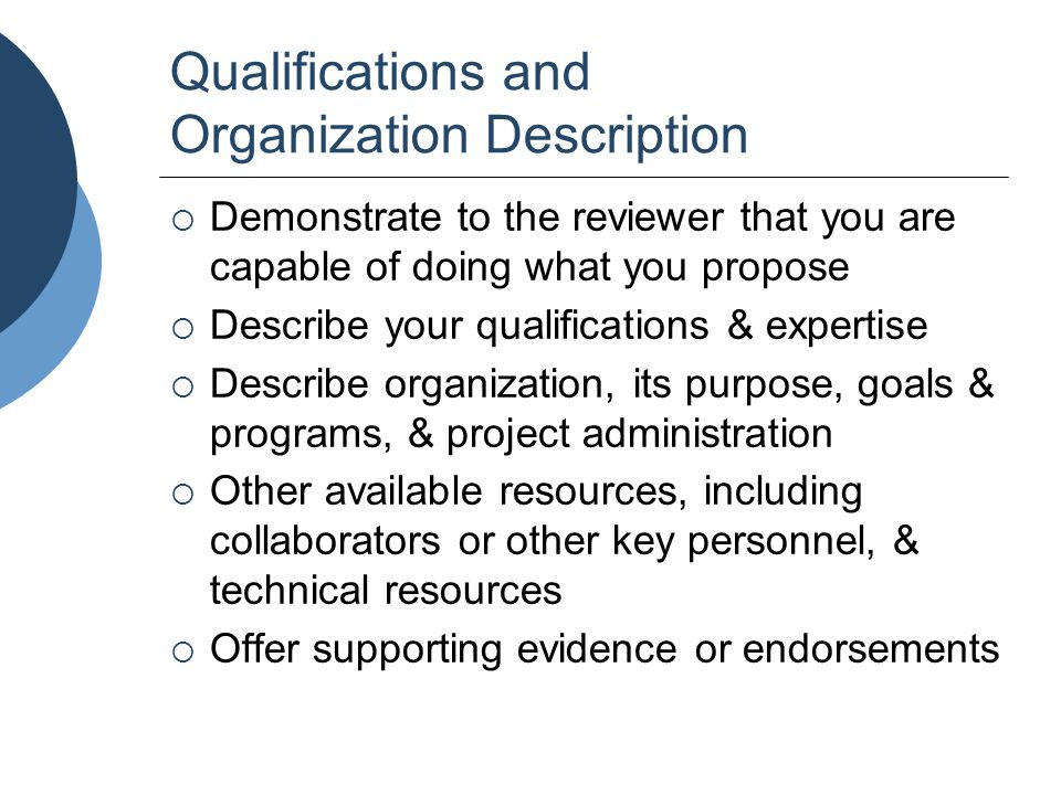 Qualifications and Organization Description  Demonstrate to the reviewer that you are capable of doing what you propose  Describe your qualification