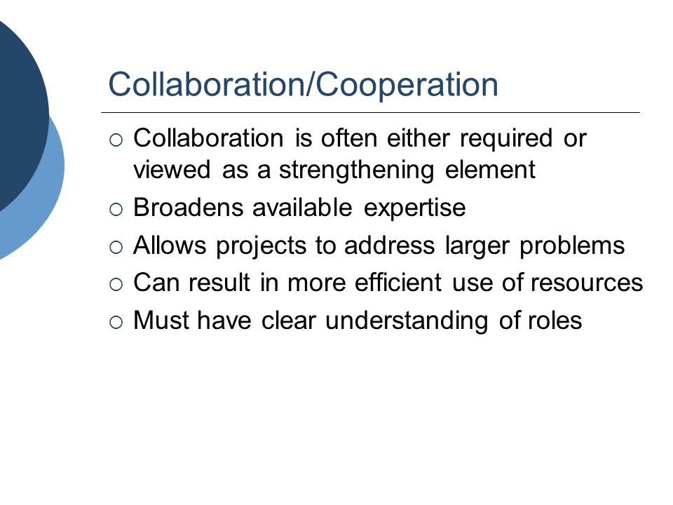Collaboration/Cooperation  Collaboration is often either required or viewed as a strengthening element  Broadens available expertise  Allows projec