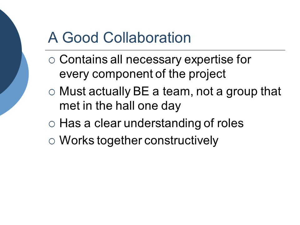 A Good Collaboration  Contains all necessary expertise for every component of the project  Must actually BE a team, not a group that met in the hall