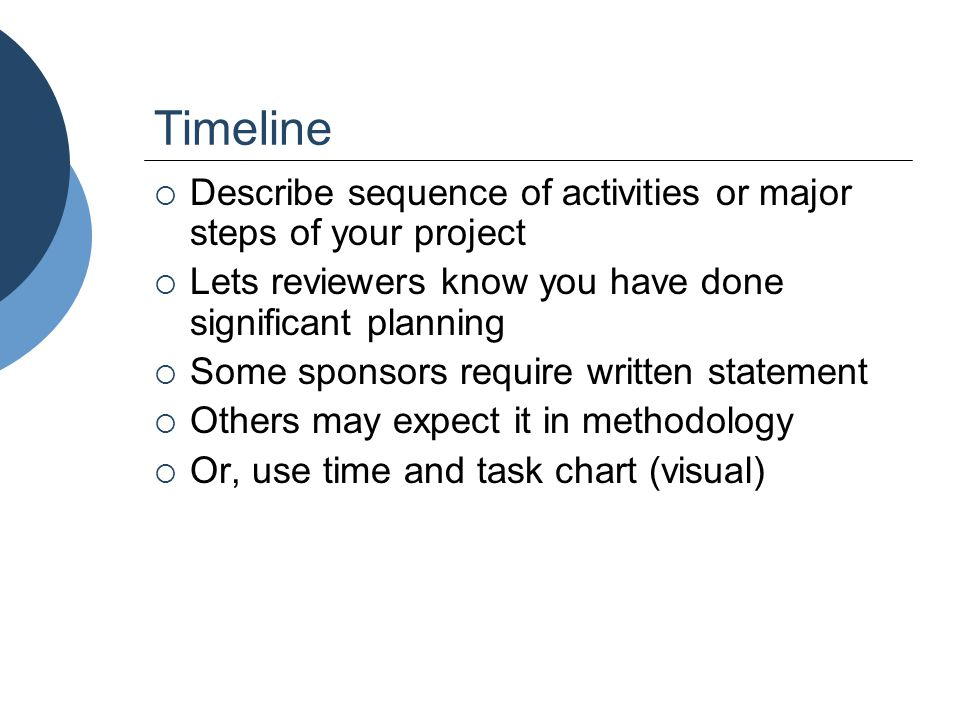 Timeline  Describe sequence of activities or major steps of your project  Lets reviewers know you have done significant planning  Some sponsors req