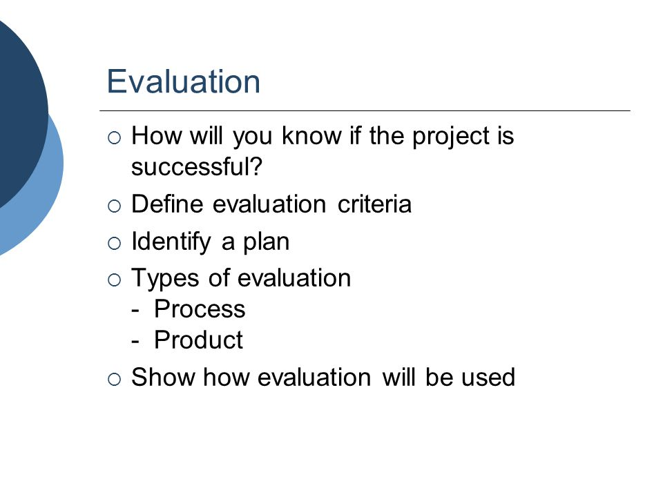 Evaluation  How will you know if the project is successful?  Define evaluation criteria  Identify a plan  Types of evaluation - Process - Product