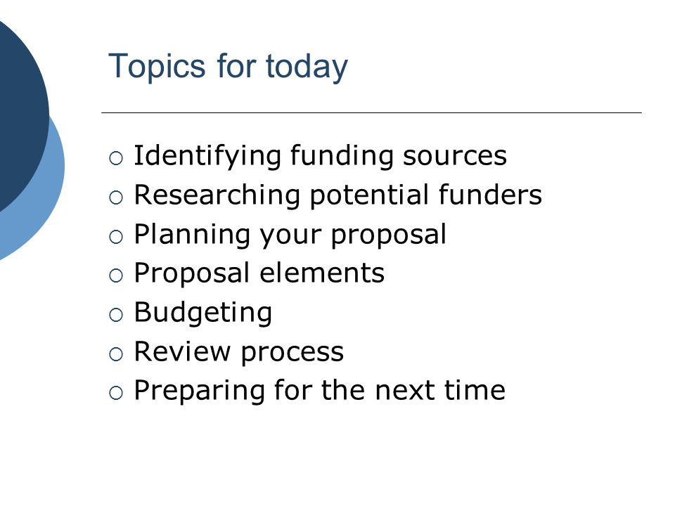 Topics for today  Identifying funding sources  Researching potential funders  Planning your proposal  Proposal elements  Budgeting  Review proce