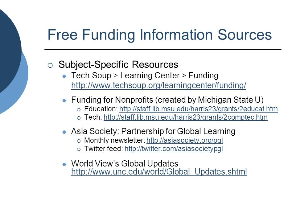 Subscription Funding Information Sources  COS Funding Opportunities and InfoEd SPIN funding databases Multi-disciplinary and multi-source – funding for programs, equipment, research, training Available on-campus at many universities  Foundation Directory Covers all disciplines, but only foundation sources Web and CD-ROM versions Available at many large/medium public libraries libraries http://grantsinfo.unc.edu/databases