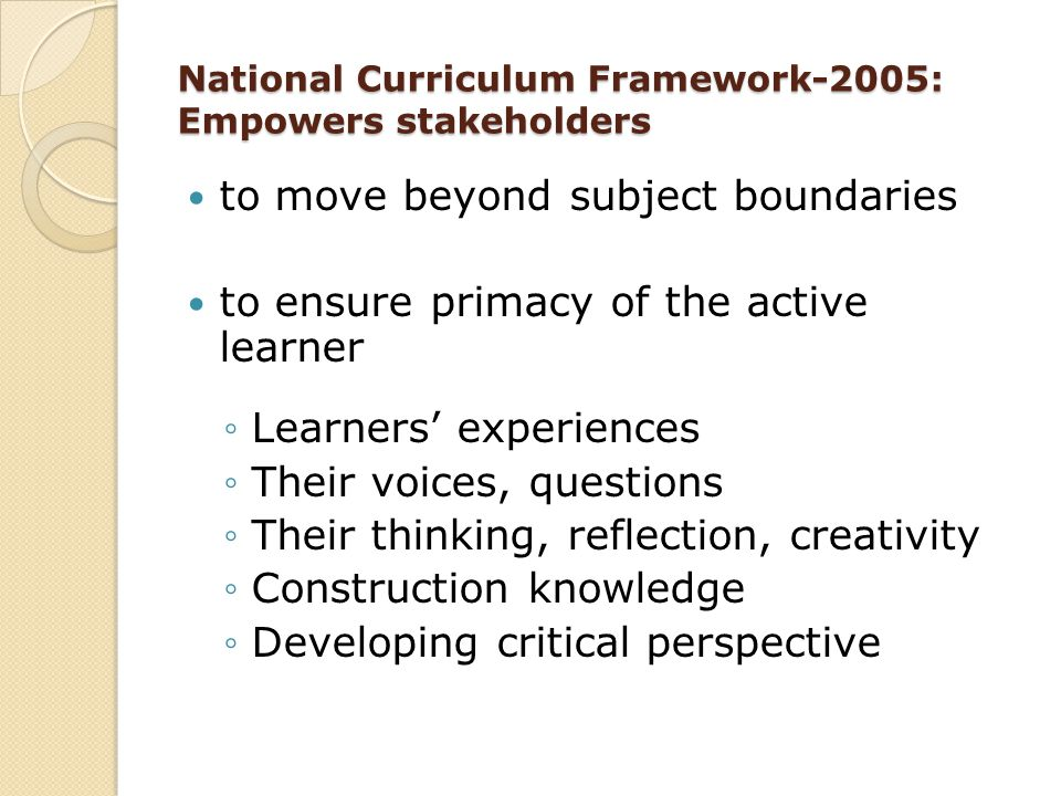 National Curriculum Framework-2005: Empowers stakeholders to move beyond subject boundaries to ensure primacy of the active learner ◦Learners' experie