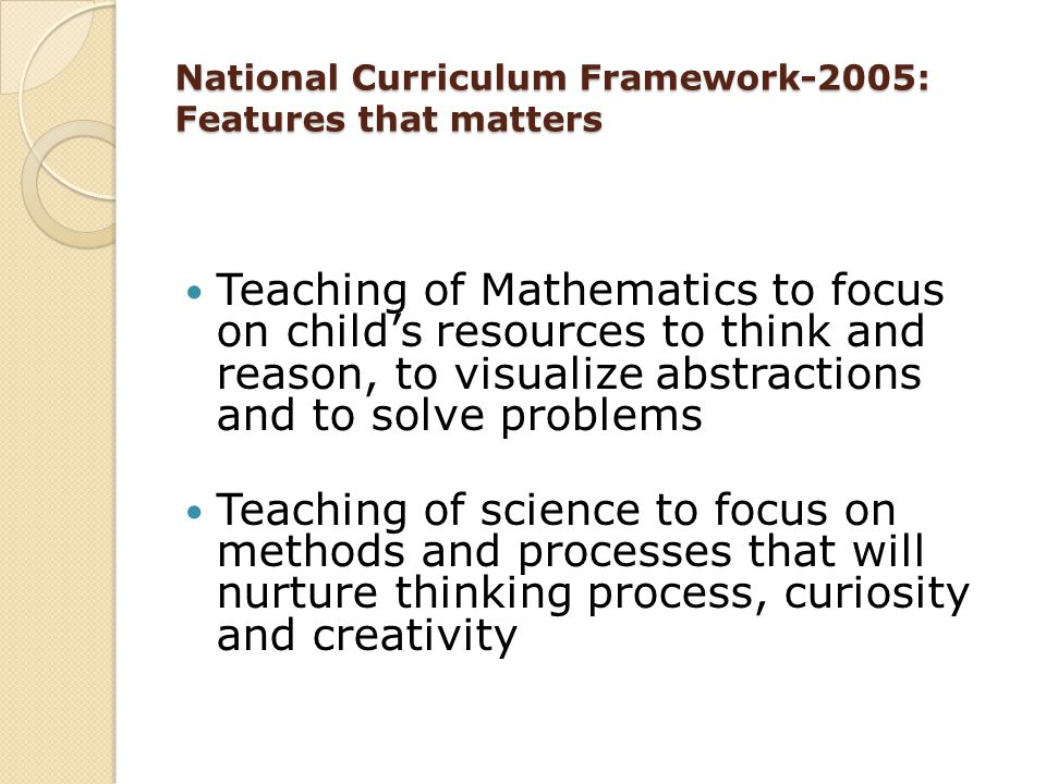 National Curriculum Framework-2005: Features that matters Teaching of Mathematics to focus on child's resources to think and reason, to visualize abst