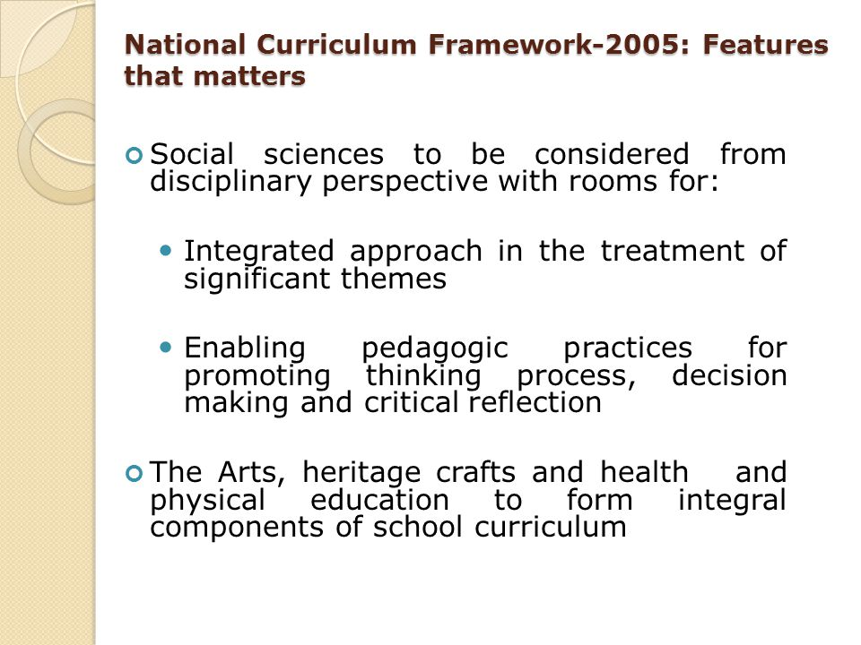 National Curriculum Framework-2005: Features that matters Social sciences to be considered from disciplinary perspective with rooms for: Integrated ap