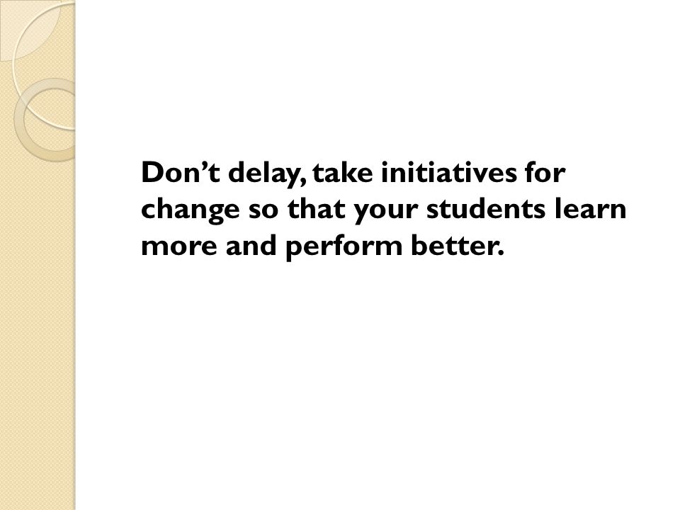 Don't delay, take initiatives for change so that your students learn more and perform better.