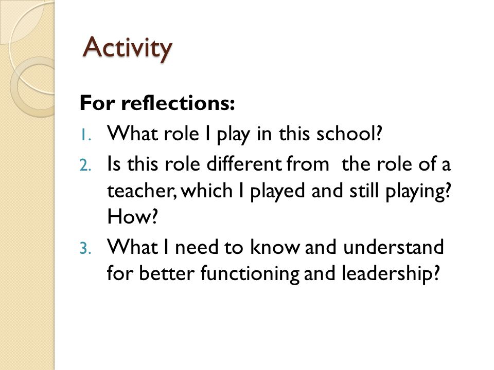 Activity For reflections: 1. What role I play in this school? 2. Is this role different from the role of a teacher, which I played and still playing?