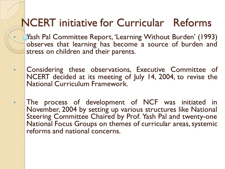 NCERT initiative for Curricular Reforms NCERT initiative for Curricular Reforms Yash Pal Committee Report, 'Learning Without Burden' (1993) observes t
