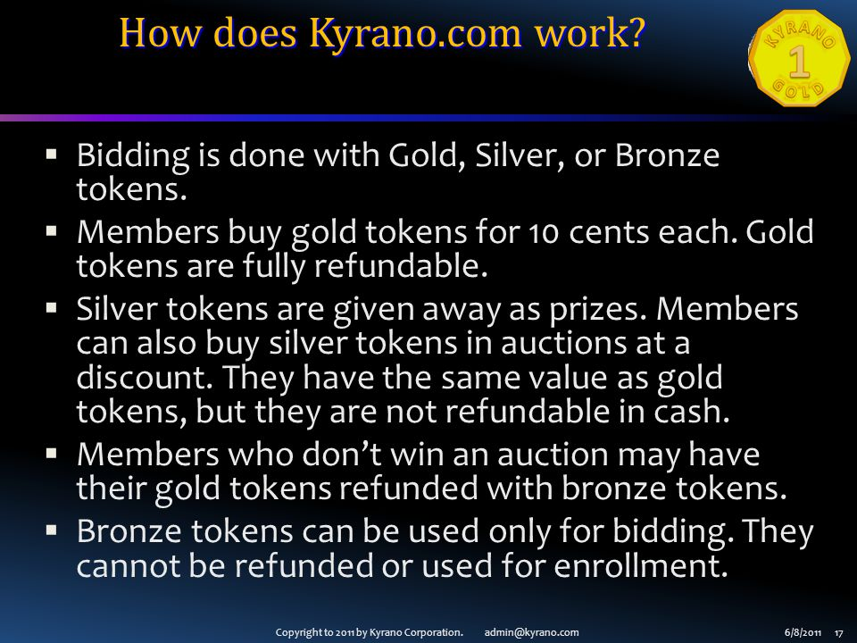Copyright to 2011 by Kyrano Corporation. admin@kyrano.com6/8/2011 17 How does Kyrano.com work?  Bidding is done with Gold, Silver, or Bronze tokens.