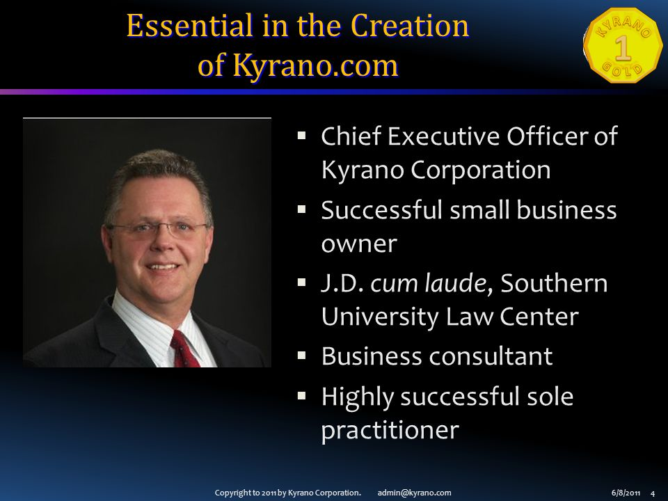 Copyright to 2011 by Kyrano Corporation. admin@kyrano.com6/8/2011 4  Chief Executive Officer of Kyrano Corporation  Successful small business owner