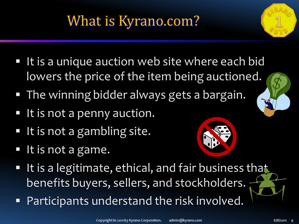 Copyright to 2011 by Kyrano Corporation. admin@kyrano.com6/8/2011 9 What is Kyrano.com?  It is a unique auction web site where each bid lowers the pr