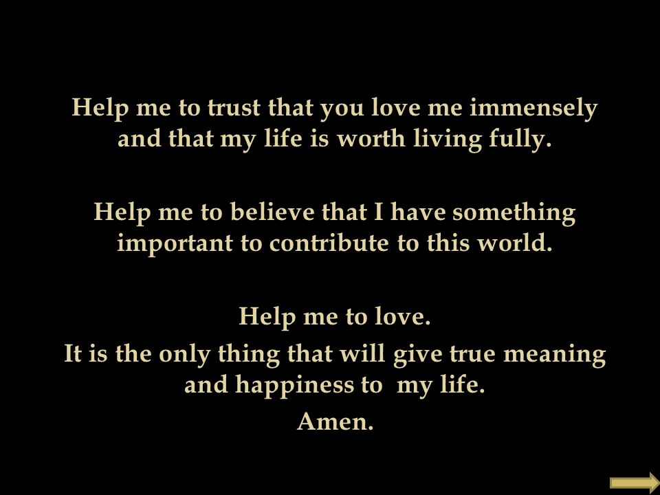 Help me to trust that you love me immensely and that my life is worth living fully.