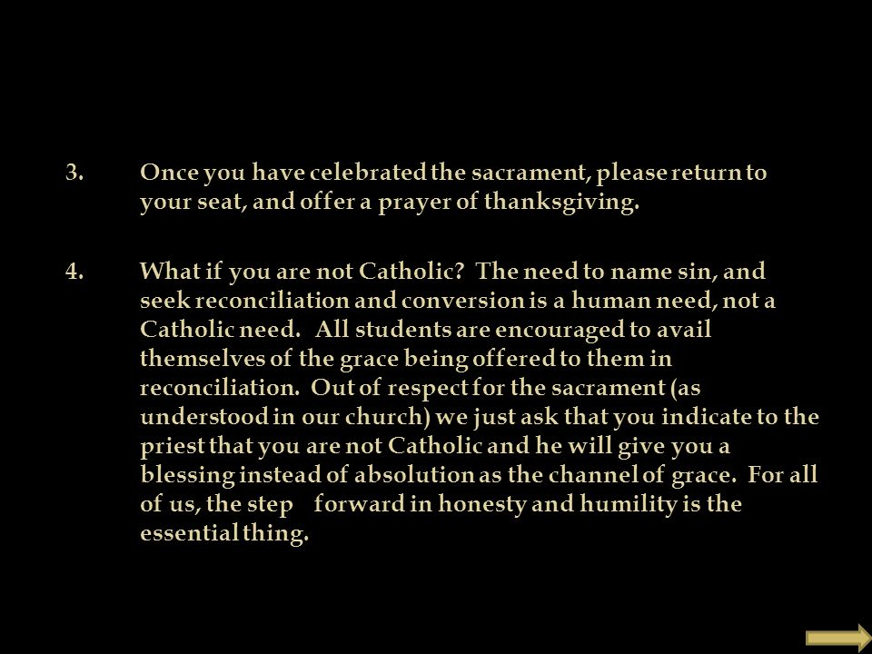 3. Once you have celebrated the sacrament, please return to your seat, and offer a prayer of thanksgiving. 4. What if you are not Catholic? The need t